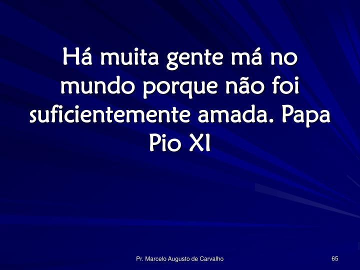 Há muita gente má no mundo porque não foi suficientemente amada.Papa Pio XI