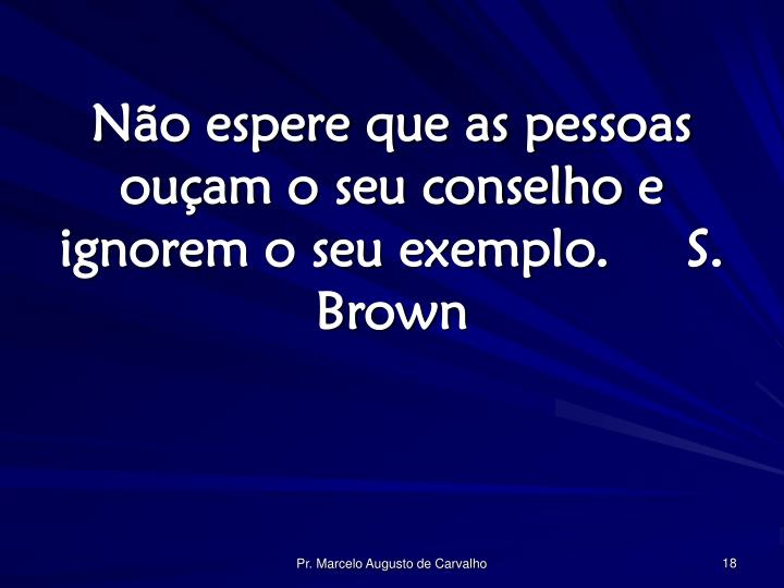 Não espere que as pessoas ouçam o seu conselho e ignorem o seu exemplo.S. Brown