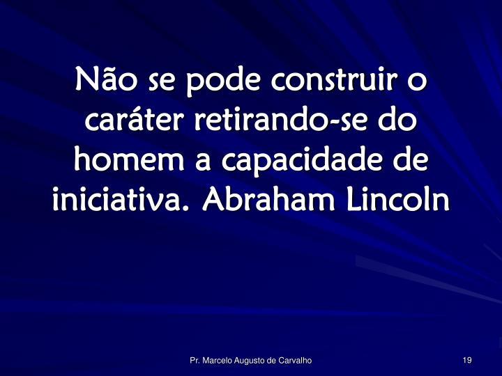 Não se pode construir o caráter retirando-se do homem a capacidade de iniciativa.Abraham Lincoln