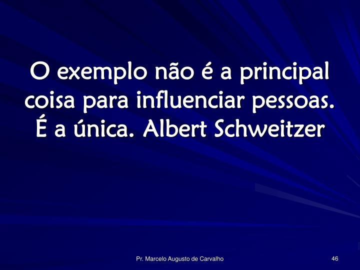 O exemplo não é a principal coisa para influenciar pessoas. É a única.Albert Schweitzer