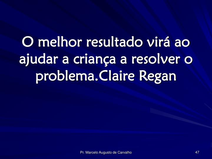 O melhor resultado virá ao ajudar a criança a resolver o problema.Claire Regan