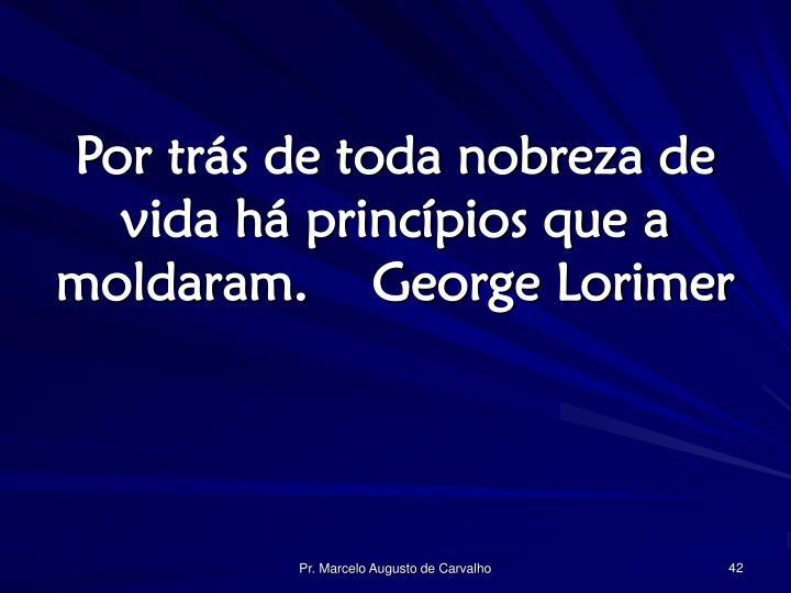 Por trás de toda nobreza de vida há princípios que a moldaram.George Lorimer