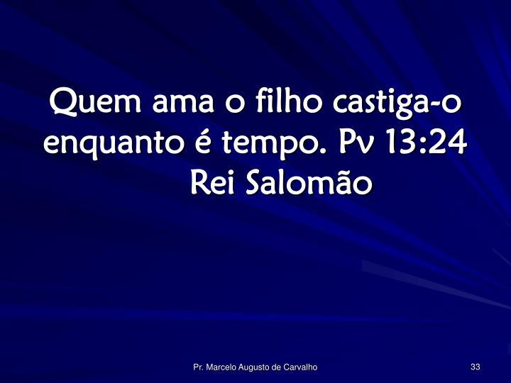 Quem ama o filho castiga-o enquanto é tempo. Pv 13:24Rei Salomão