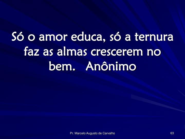 Só o amor educa, só a ternura faz as almas crescerem no bem.Anônimo