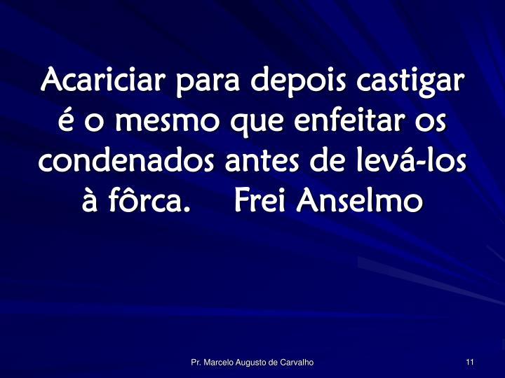 Acariciar para depois castigar é o mesmo que enfeitar os condenados antes de levá-los à fôrca.Frei Anselmo