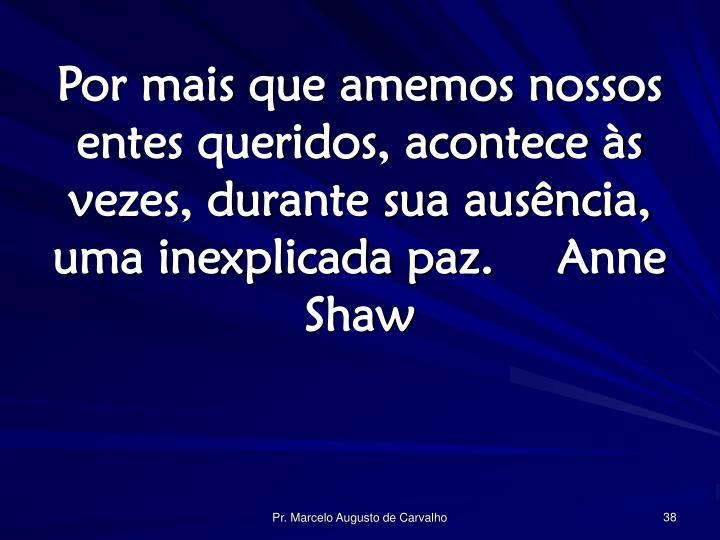 Por mais que amemos nossos entes queridos, acontece às vezes, durante sua ausência, uma inexplicada paz.Anne Shaw
