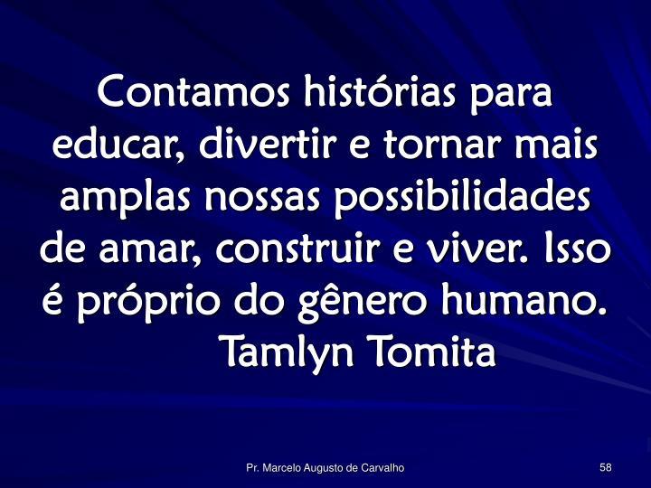 Contamos histórias para educar, divertir e tornar mais amplas nossas possibilidades de amar, construir e viver. Isso é próprio do gênero humano.Tamlyn Tomita