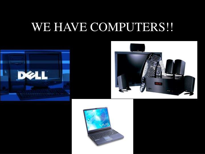 WE HAVE COMPUTERS!!