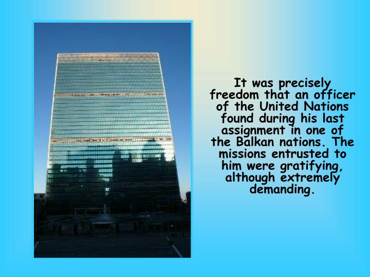 It was precisely freedom that an officer of the United Nations found during his last assignment in one of the Balkan nations. The missions entrusted to him were gratifying, although extremely demanding.