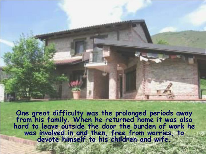 One great difficulty was the prolonged periods away from his family. When he returned home it was also hard to leave outside the door the burden of work he was involved in and then, free from worries, to devote himself to his children and wife.