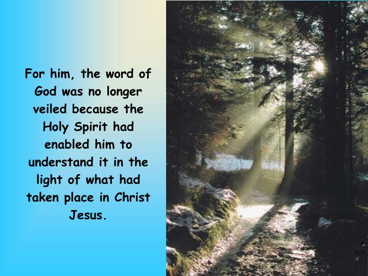 For him, the word of God was no longer veiled because the Holy Spirit had enabled him to understand it in the light of what had taken place in Christ Jesus.