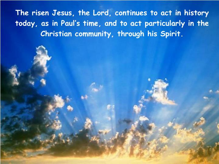 The risen Jesus, the Lord, continues to act in history today, as in Paul's time, and to act particularly in the Christian community, through his Spirit.