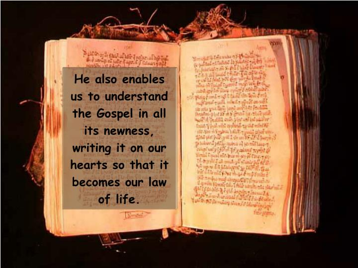 He also enables us to understand the Gospel in all its newness, writing it on our hearts so that it becomes our law of life.