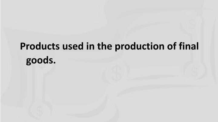 Products used in the production of final goods.
