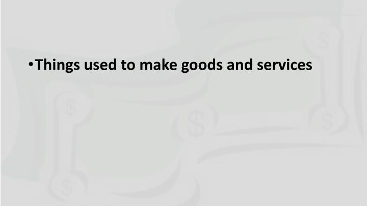 Things used to make goods and services