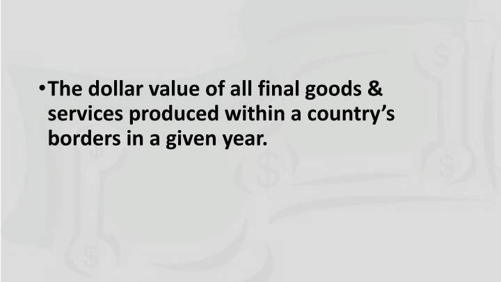 The dollar value of all final goods & services produced within a country's borders in a given year.