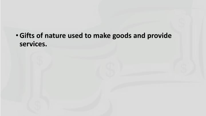 Gifts of nature used to make goods and provide services.