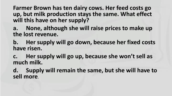 Farmer Brown has ten dairy cows. Her feed costs go up, but milk