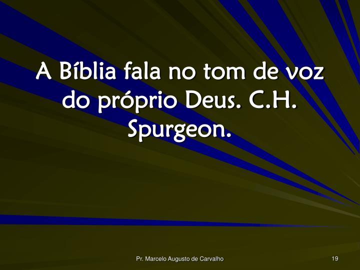 A Bíblia fala no tom de voz do próprio Deus. C.H. Spurgeon.
