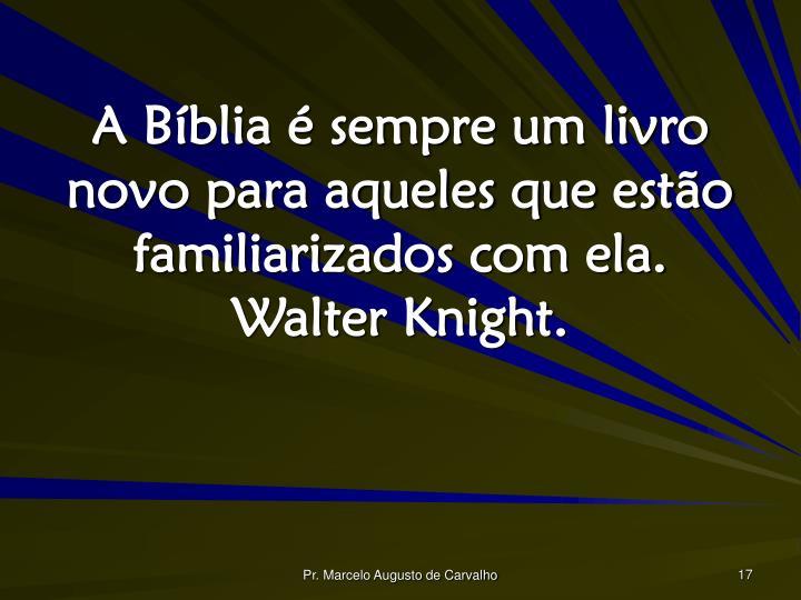 A Bíblia é sempre um livro novo para aqueles que estão familiarizados com ela. Walter Knight.