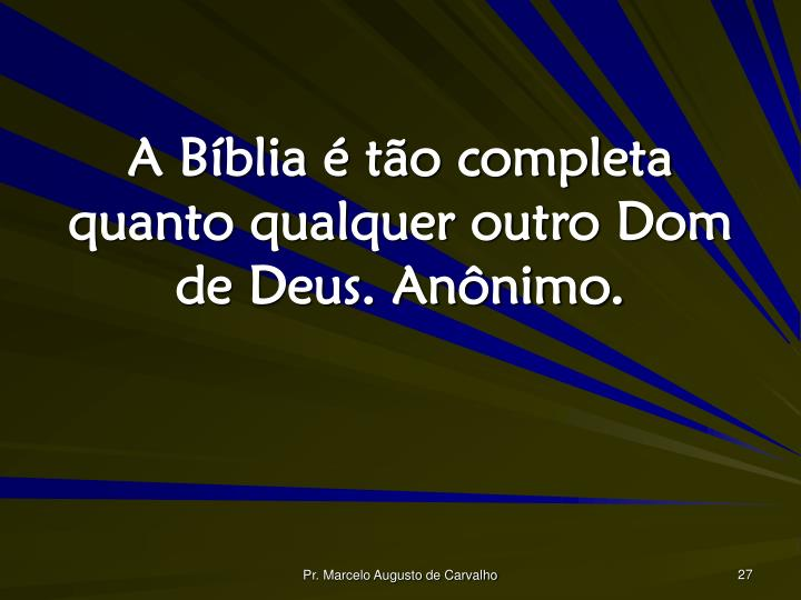 A Bíblia é tão completa quanto qualquer outro Dom de Deus. Anônimo.