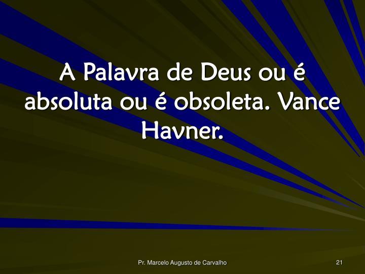 A Palavra de Deus ou é absoluta ou é obsoleta. Vance Havner.