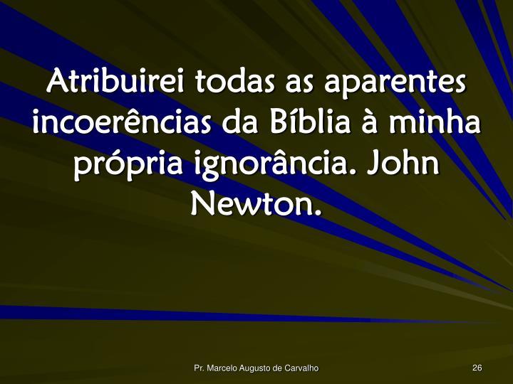 Atribuirei todas as aparentes incoerências da Bíblia à minha própria ignorância. John Newton.
