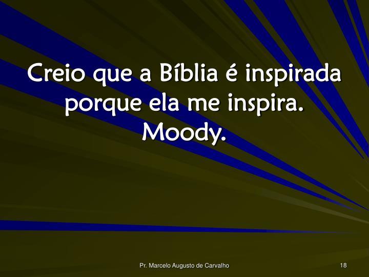 Creio que a Bíblia é inspirada porque ela me inspira. Moody.