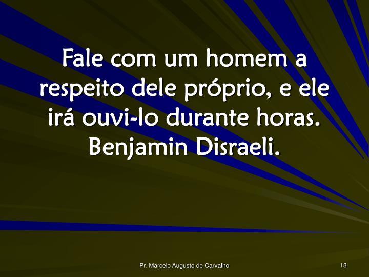 Fale com um homem a respeito dele próprio, e ele irá ouvi-lo durante horas. Benjamin Disraeli.