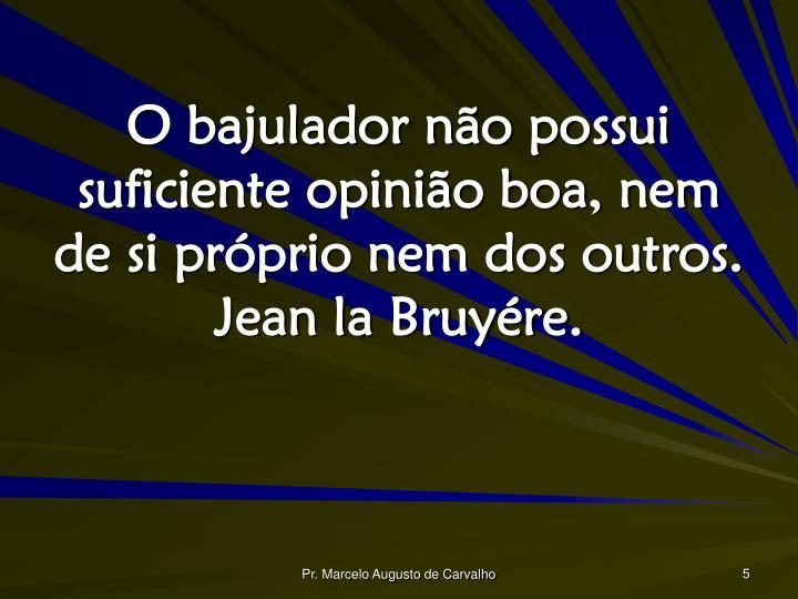 O bajulador não possui suficiente opinião boa, nem de si próprio nem dos outros. Jean la Bruyére.