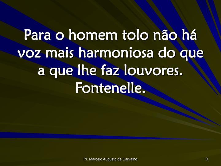 Para o homem tolo não há voz mais harmoniosa do que a que lhe faz louvores. Fontenelle.