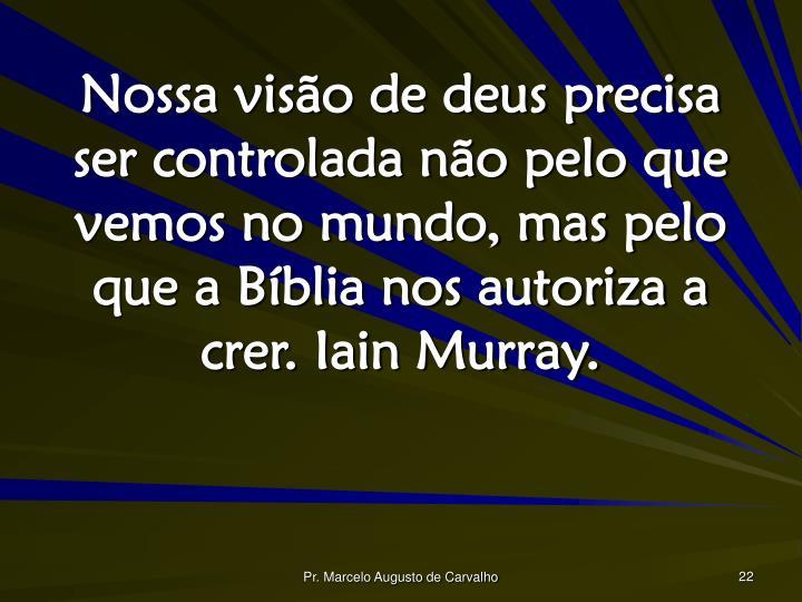 Nossa visão de deus precisa ser controlada não pelo que vemos no mundo, mas pelo que a Bíblia nos autoriza a crer. Iain Murray.