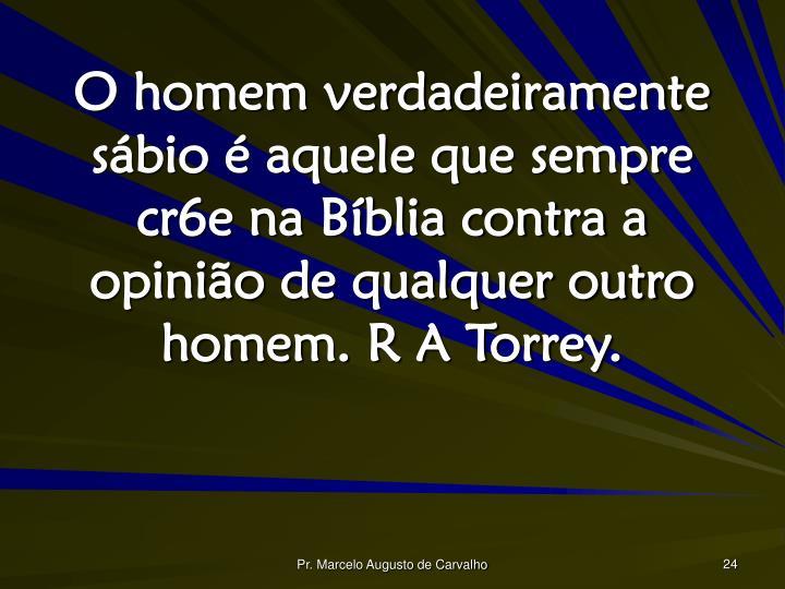 O homem verdadeiramente sábio é aquele que sempre cr6e na Bíblia contra a opinião de qualquer outro homem. R A Torrey.