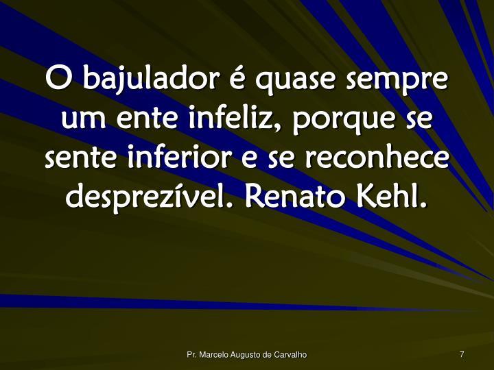 O bajulador é quase sempre um ente infeliz, porque se sente inferior e se reconhece desprezível. Renato Kehl.