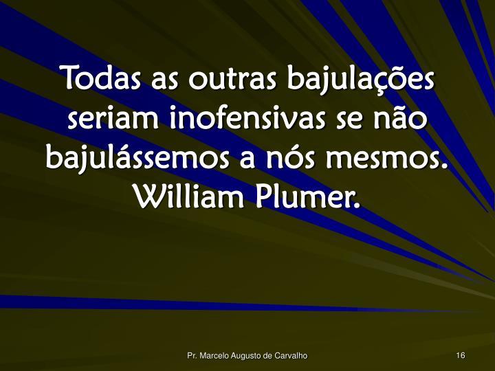 Todas as outras bajulações seriam inofensivas se não bajulássemos a nós mesmos. William Plumer.