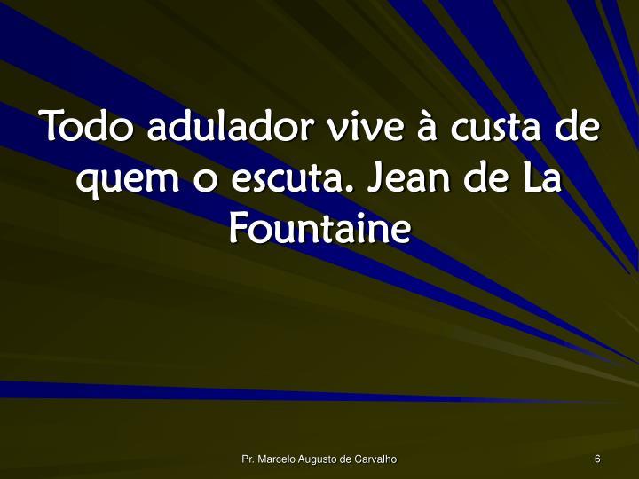 Todo adulador vive à custa de quem o escuta. Jean de La Fountaine