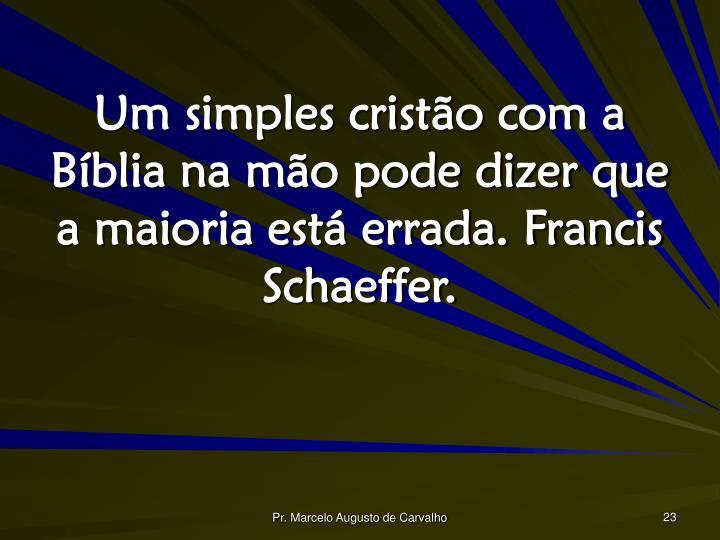 Um simples cristão com a Bíblia na mão pode dizer que a maioria está errada. Francis Schaeffer.