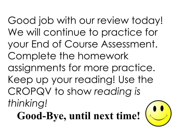 Good job with our review today! We will continue to practice for your End of Course Assessment. Complete the homework assignments for more practice. Keep up your reading! Use the CROPQV to show