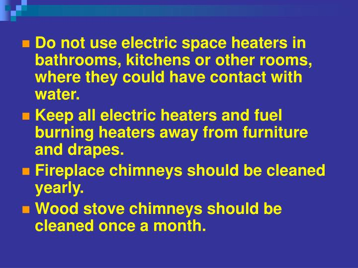 Do not use electric space heaters in bathrooms, kitchens or other rooms, where they could have contact with water.