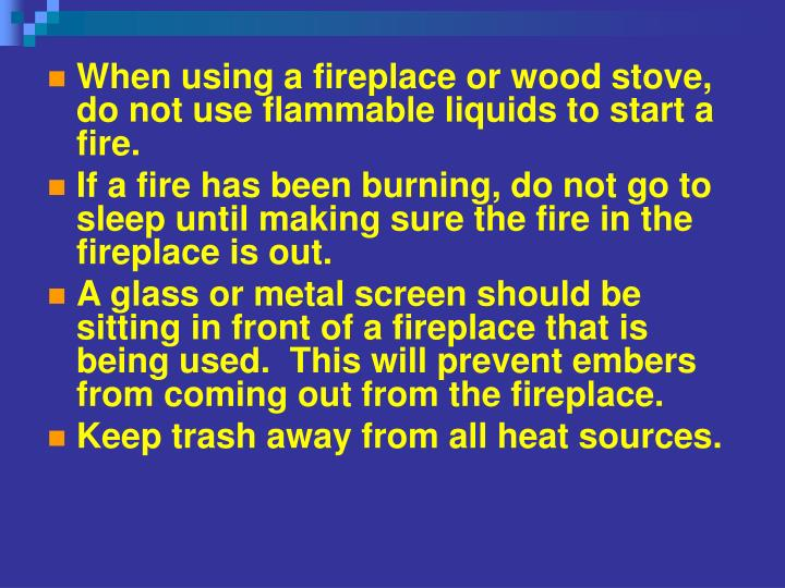When using a fireplace or wood stove, do not use flammable liquids to start a fire.