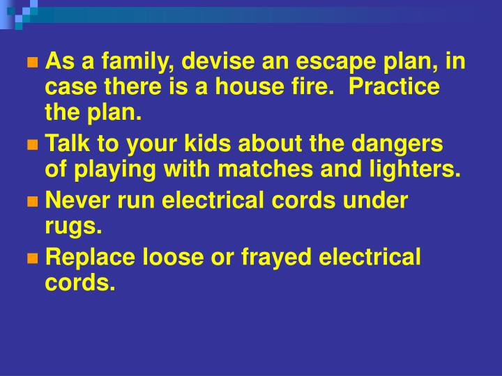 As a family, devise an escape plan, in case there is a house fire.  Practice the plan.