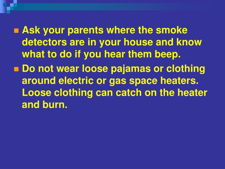 Ask your parents where the smoke detectors are in your house and know what to do if you hear them beep.