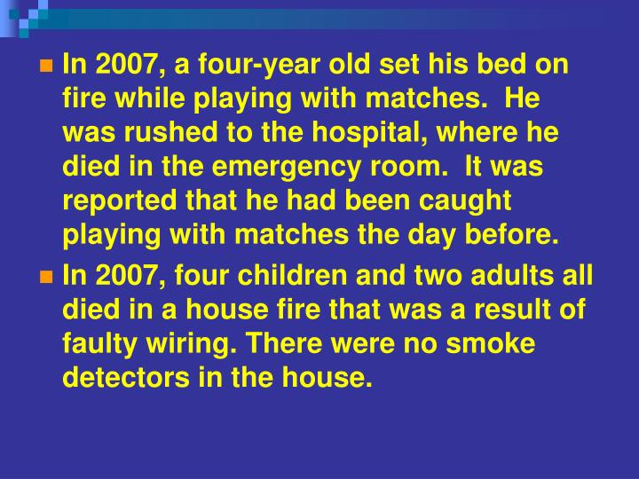 In 2007, a four-year old set his bed on fire while playing with matches.  He was rushed to the hospital, where he died in the emergency room.  It was reported that he had been caught playing with matches the day before.