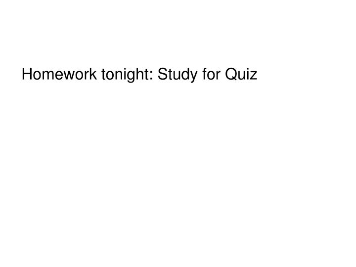 Homework tonight: Study for Quiz