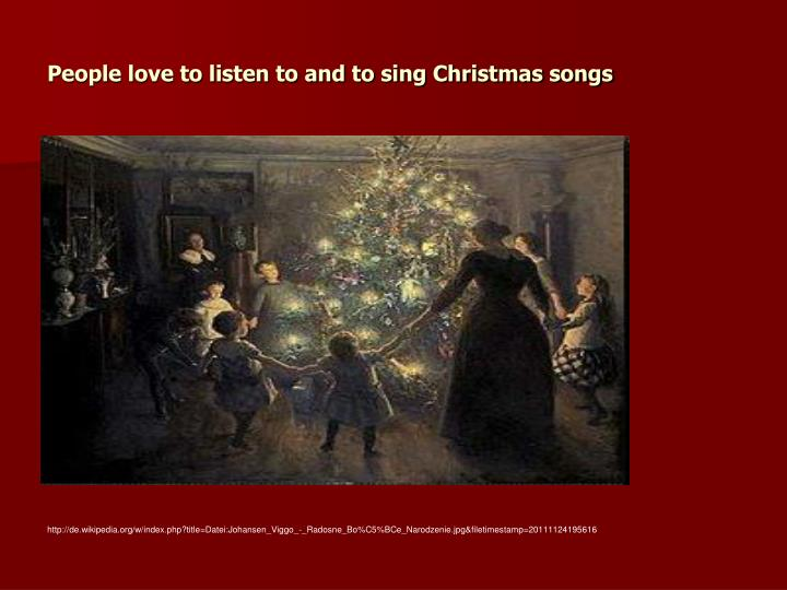 People love to listen to and to sing Christmas songs