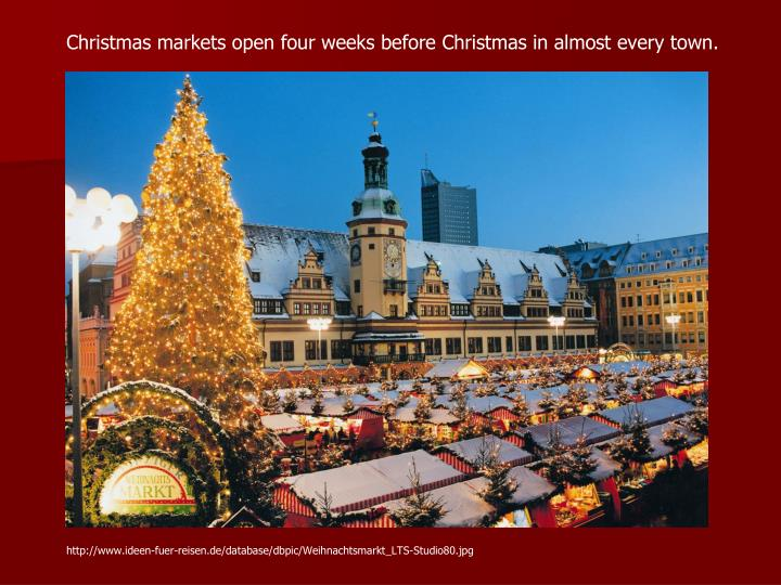 Christmas markets open four weeks before Christmas in almost every town.