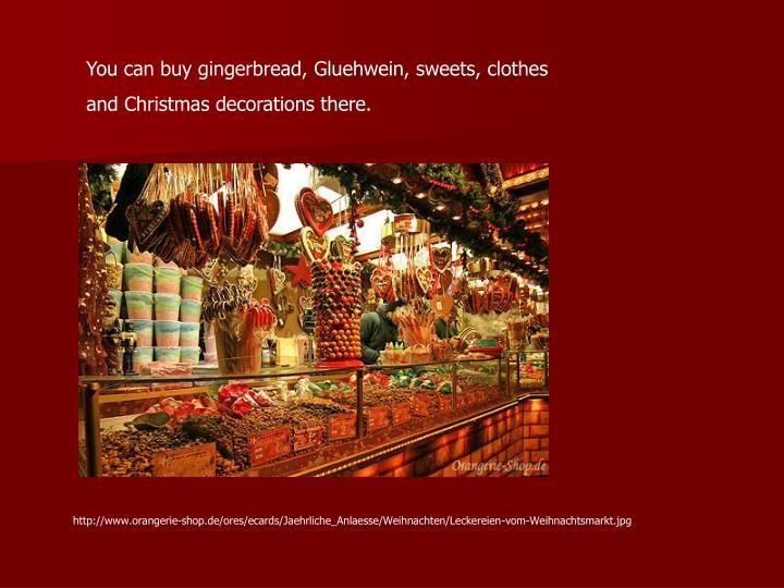 You can buy gingerbread, Gluehwein, sweets, clothes