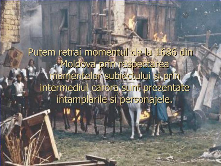 Putem retrai momentul de la 1686 din Moldova prin respectarea momentelor subiectului si prin intermediul carora sunt prezentate intamplarile si personajele.