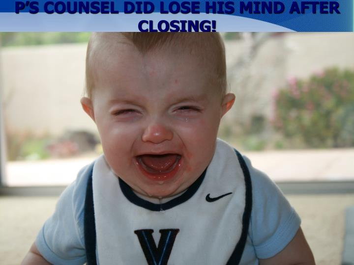 P'S COUNSEL DID LOSE HIS MIND AFTER CLOSING!