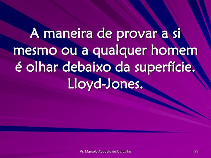 A maneira de provar a si mesmo ou a qualquer homem é olhar debaixo da superfície. Lloyd-Jones.
